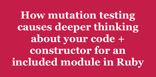 How mutation testing causes deeper thinking about your code + constructor for an included module in Ruby