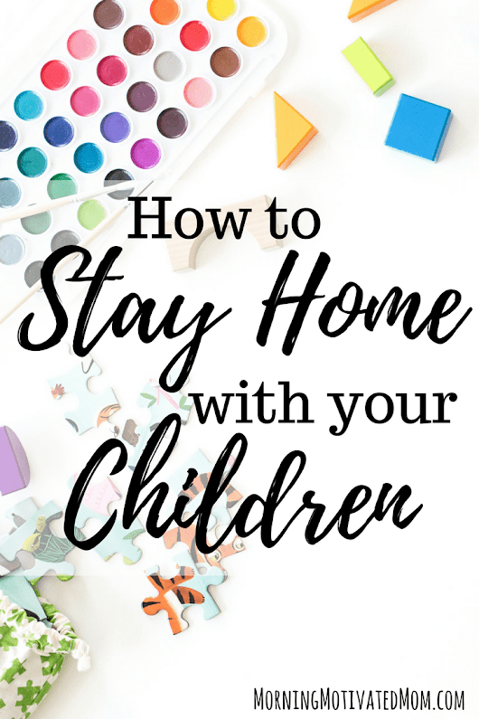 How to Stay Home with Your Children - Morning Motivated Mom