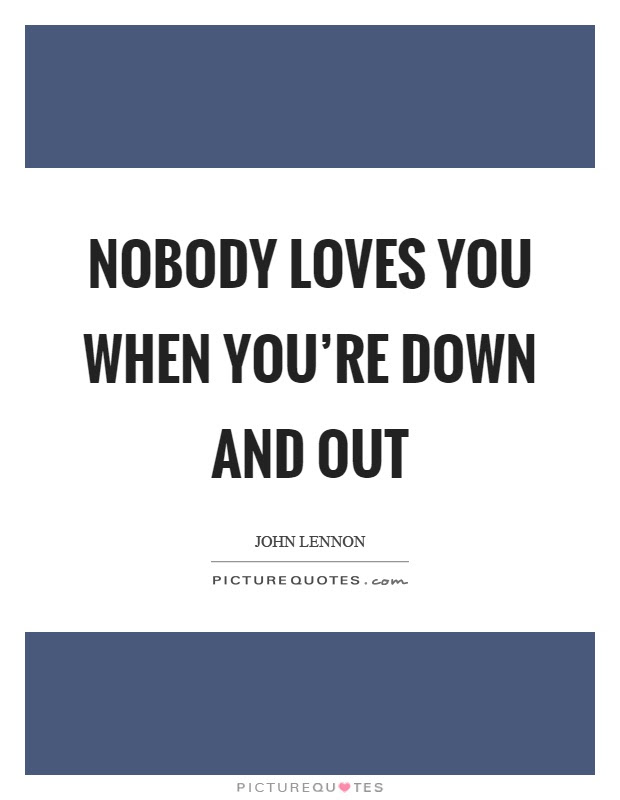 Nobody Loves You When Youre Down And Out Picture Quotes