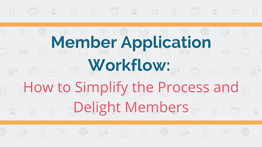 Member Application Workflow: Simplify the Process and Delight Members