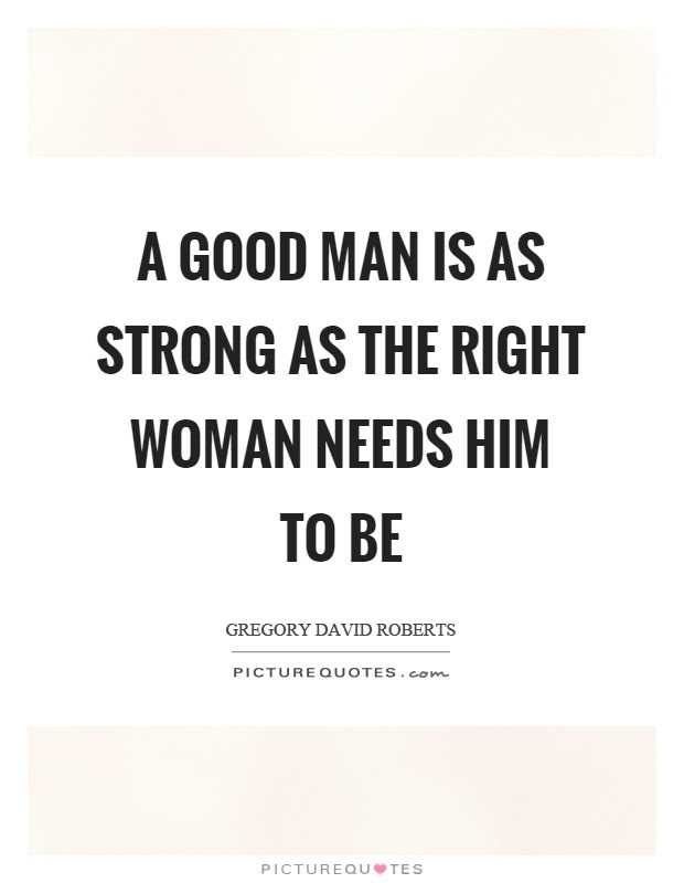 A Good Man Is As Strong As The Right Woman Needs Him To Be Picture