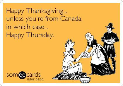 Happy Thanksgiving  unless you're from Canada, in which