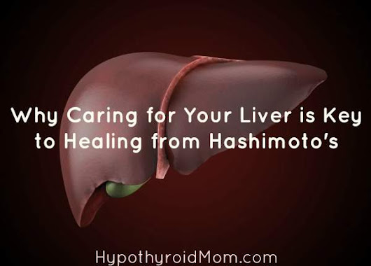 Why Caring for Your Liver is Key to Healing from Hashimoto's