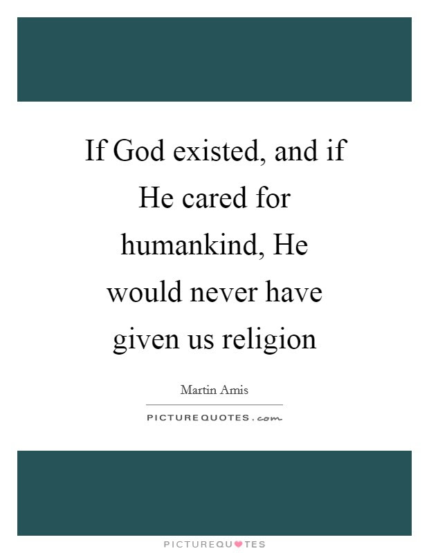 If God Existed And If He Cared For Humankind He Would Never