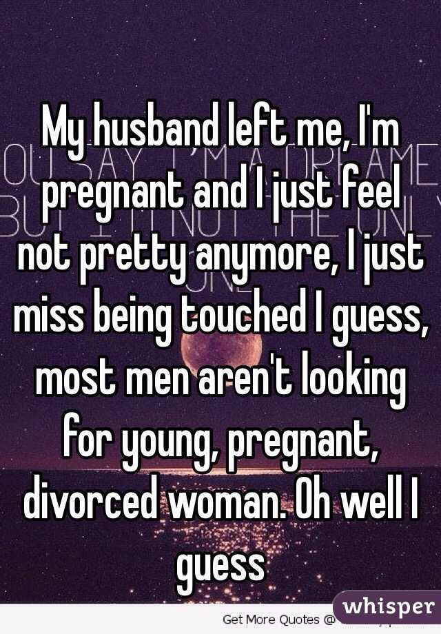 My Husband Left Me Im Pregnant And I Just Feel Not Pretty Anymore