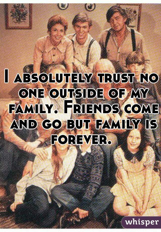 I Absolutely Trust No One Outside Of My Family Friends Come And Go