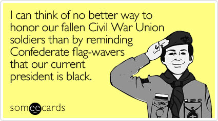 Funny Memorial Day Ecard: I can think of no better way to honor our fallen Civil War Union soldiers than by reminding Confederate flag-wavers that our current president is black.