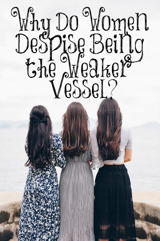 Why Do Women Despise Being the Weaker Vessel?