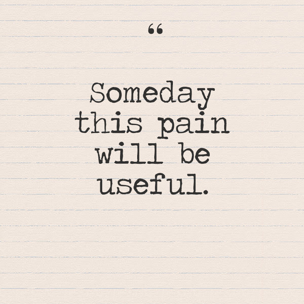 Someday This Pain Will Be Useful Quotes You Need To Hear If You