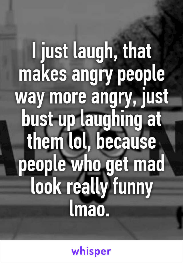 I Just Laugh That Makes Angry People Way More Angry Just Bust Up