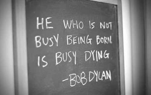 He who is not busy being born, is busy dying.