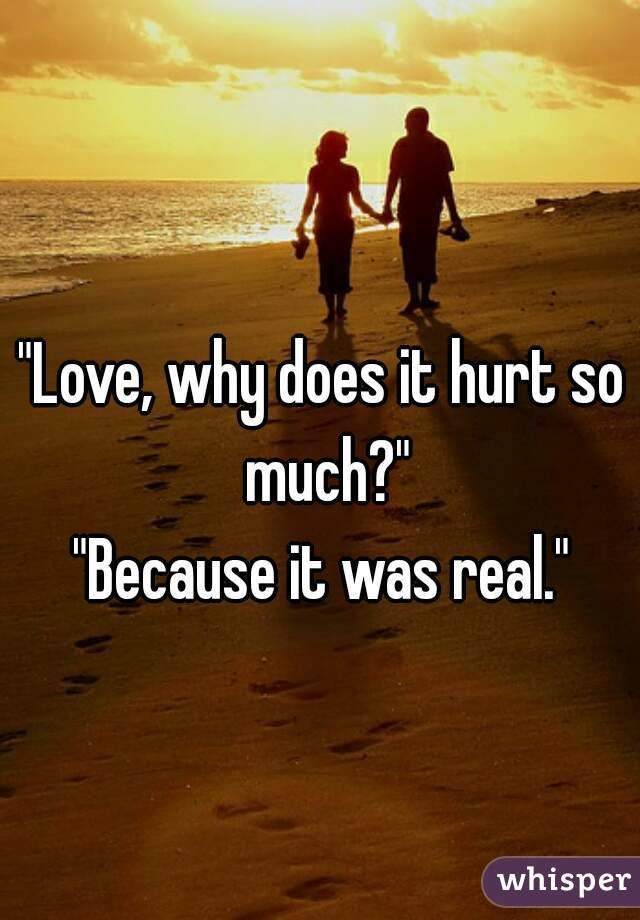 Love Why Does It Hurt So Much Because It Was Real