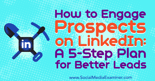 How to Engage Prospects on LinkedIn: A 5-Step Plan for Better Leads : Social Media Examiner