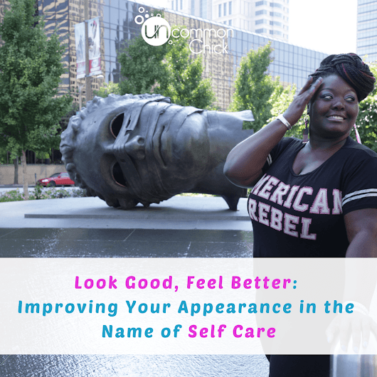 Look Good, Feel Better: Improving Your Appearance in the Name of Self Care - Uncommon Chick