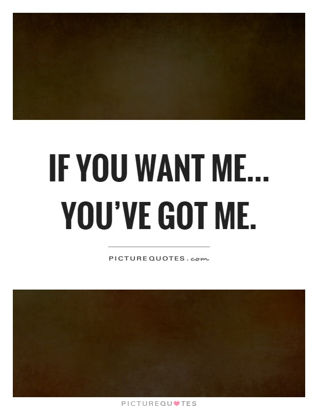If You Want Me Youve Got Me Picture Quotes