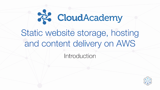 Static Website Hosting, Storage and Content Delivery on AWS - Amazon Web Services - Cloud Academy