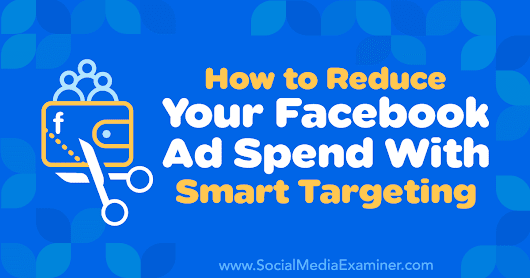 How to Reduce Your Facebook Ad Spend With Smart Targeting : Social Media Examiner