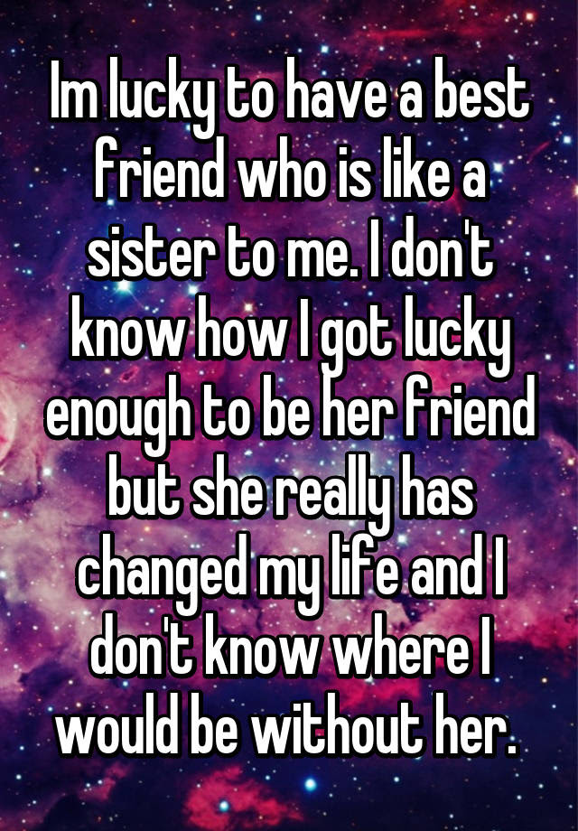 Im Lucky To Have A Best Friend Who Is Like A Sister To Me I Dont