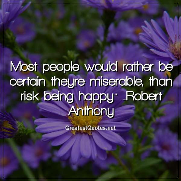 Most People Would Rather Be Certain Theyre Miserable Than Risk