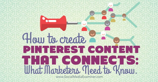 How to Create Pinterest Content That Connects: What Marketers Need To Know