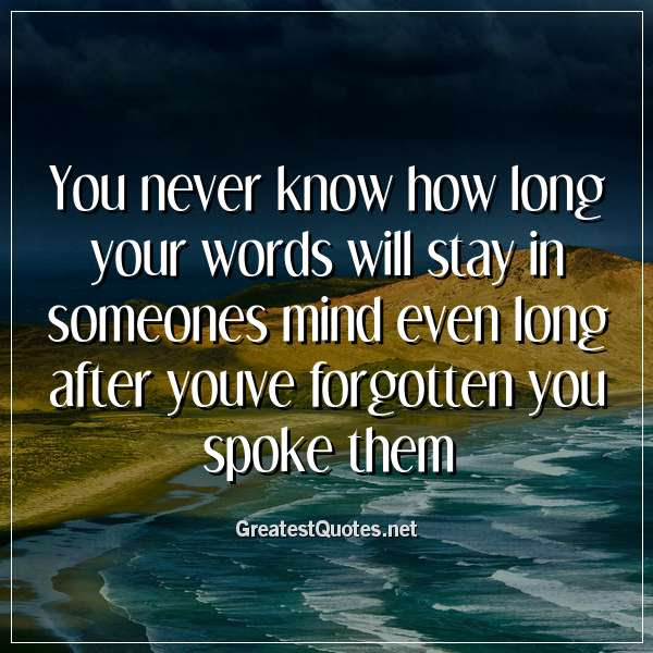 You Never Know How Long Your Words Will Stay In Someones Mind Even