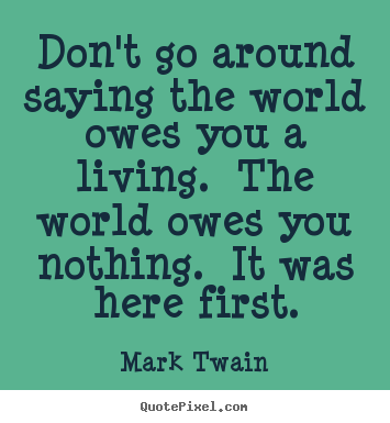 Mark Twain Photo Quotes Dont Go Around Saying The World Owes You