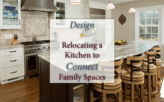 Design: Relocating a Kitchen to Connect Family Spaces - Sun Design Remodeling, Inc
