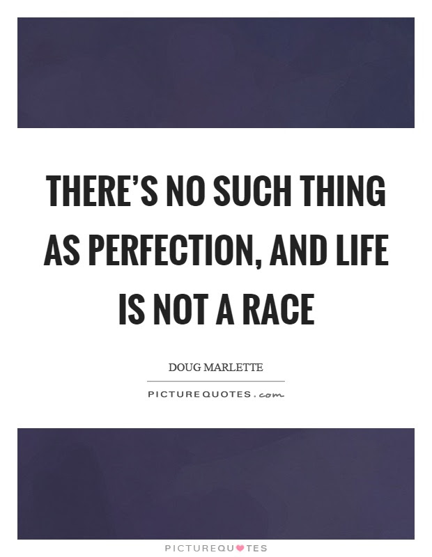 Theres No Such Thing As Perfection And Life Is Not A Race