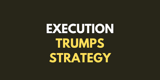 Execution trumps strategy