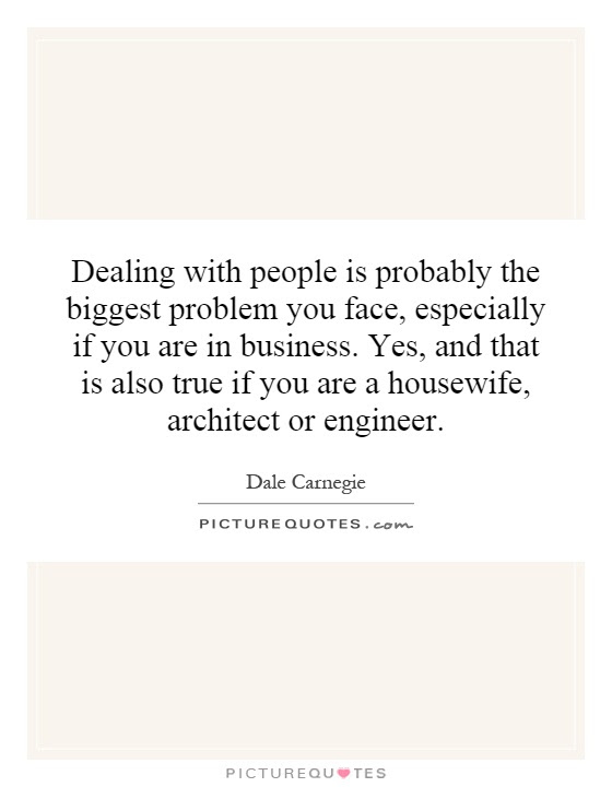 Dealing With People Is Probably The Biggest Problem You Face