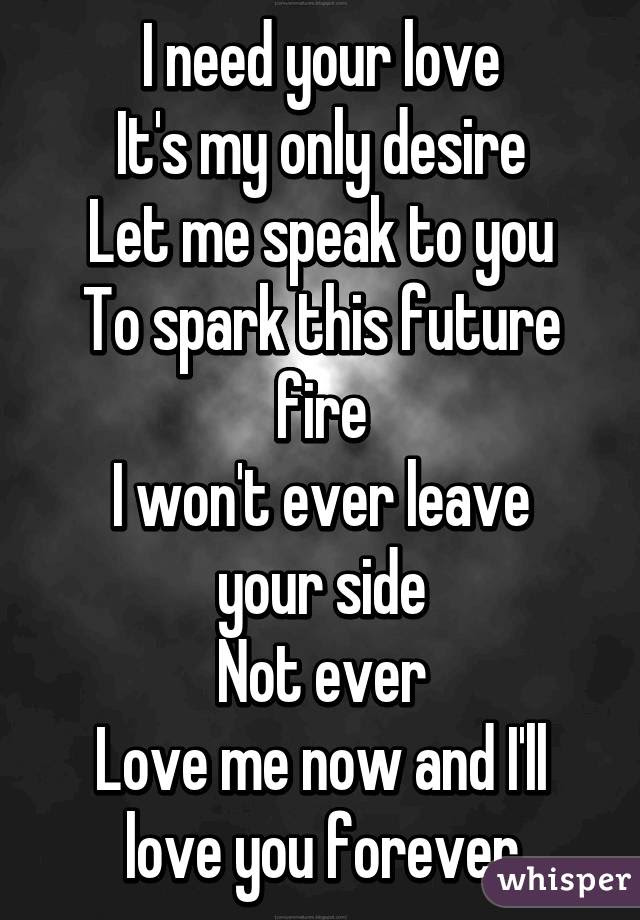 I Need Your Love Its My Only Desire Let Me Speak To You To Spark
