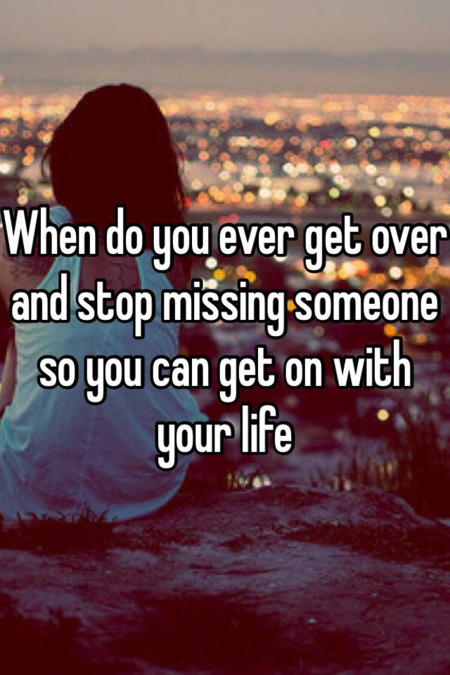When Do You Ever Get Over And Stop Missing Someone So You Can Get