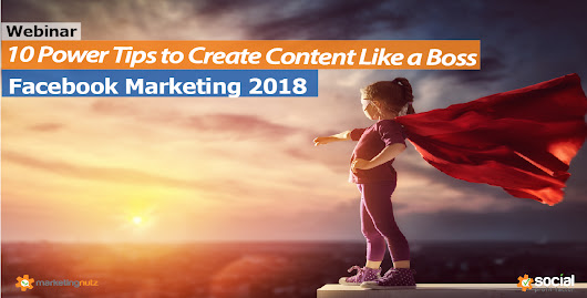10 Power Tips to Create Facebook Content Like a Boss in 2018
