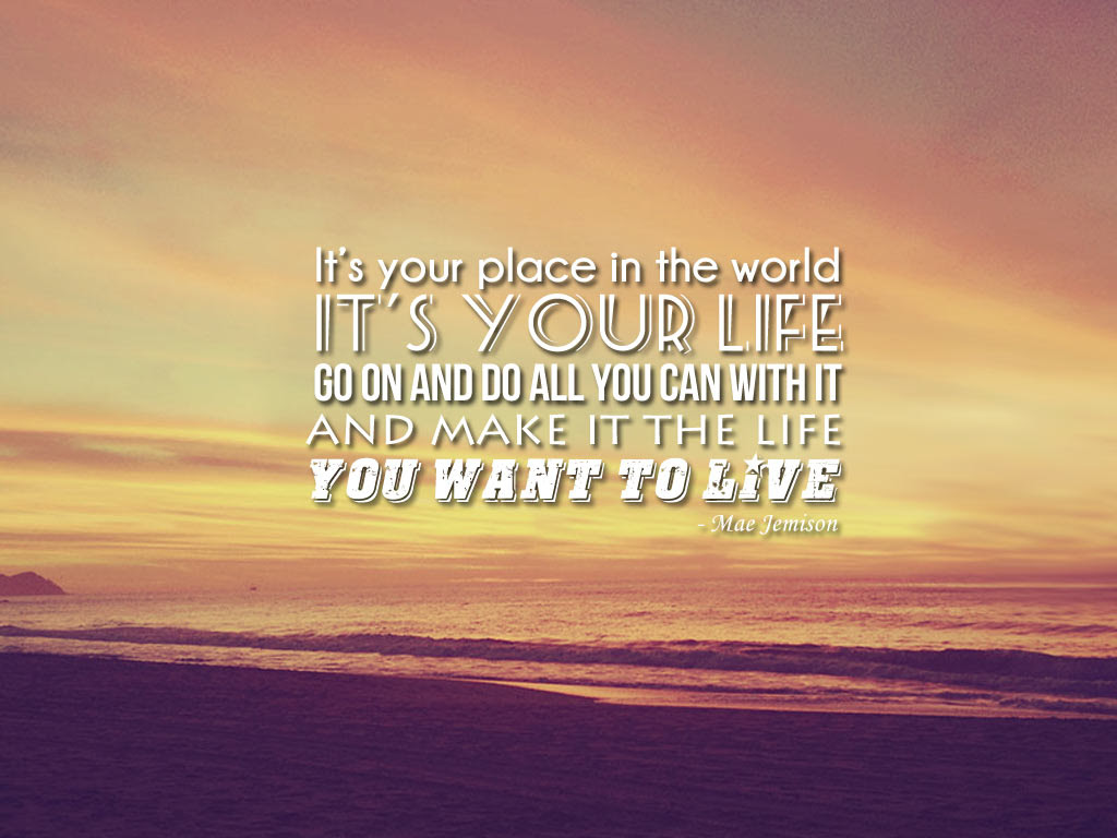 Its Your Place In The World Its Your Life Go On And Do All You