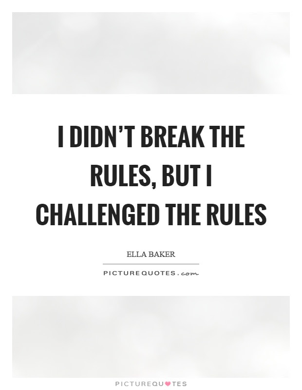 I Didnt Break The Rules But I Challenged The Rules Picture Quotes