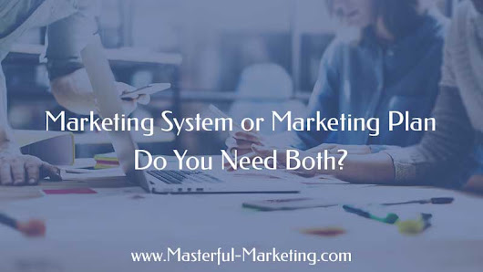 Marketing System or Marketing Plan - Do You Need Both?