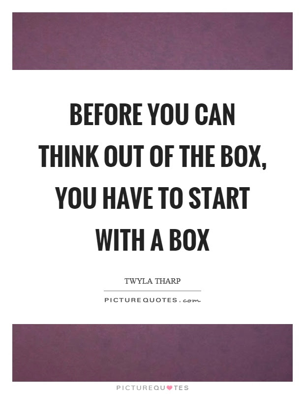 Before You Can Think Out Of The Box You Have To Start With A Box