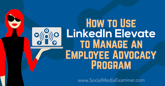 How to Use LinkedIn Elevate to Manage an Employee Advocacy Program : Social Media Examiner