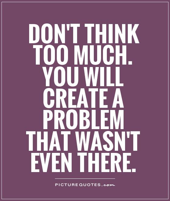 Dont Think Too Much You Will Create A Problem That Wasnt Even
