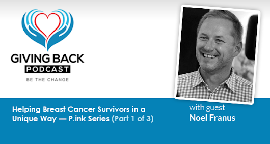 037: Helping Breast Cancer Survivors in a Unique Way — P.ink Series with Noel Franus (Part 1 of 3) - Giving Back Podcast