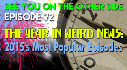 72 - The Year In Weird News: 2015's Most Popular Episodes - See You On The Other Side