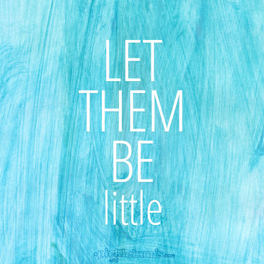 Let Them Be Little. - Picklebums