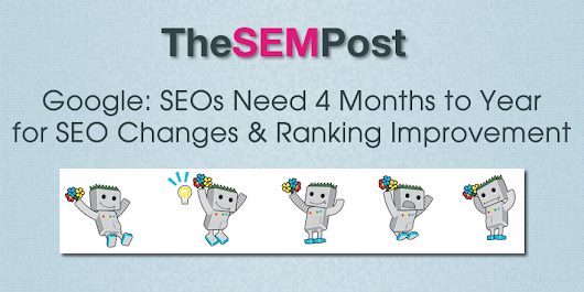 Google: SEOs Need 4 Months to a Year for SEO Changes & Ranking Improvement