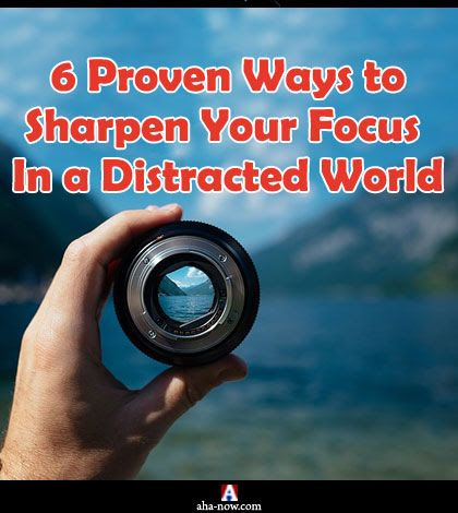 6 Proven Ways to Sharpen Your Focus In a Distracted World | Aha!NOW