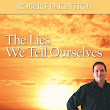 The Lies We Tell Ourselves - Eliminate the Lies, Discover your Truths, Design Your Success by Robert D. Kintigh