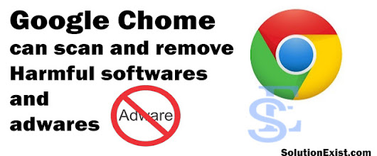 Use Google Chrome to scan & remove harmful software from Computer - Solution Exist