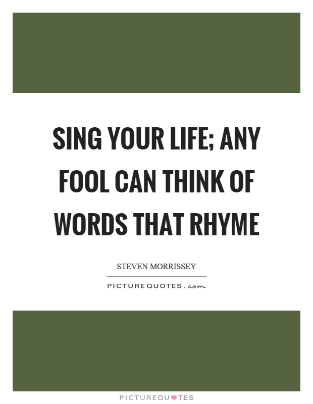 Sing Your Life Any Fool Can Think Of Words That Rhyme Picture Quotes