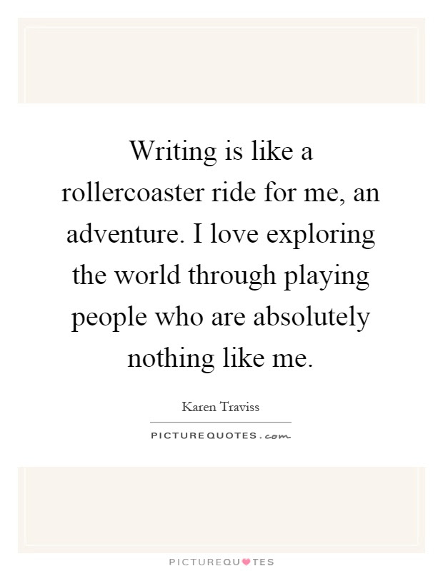 Writing Is Like A Rollercoaster Ride For Me An Adventure I