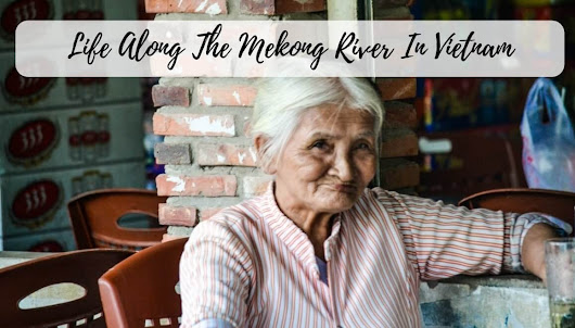 Life Along The Mekong River In Vietnam - STORIES BY SOUMYA