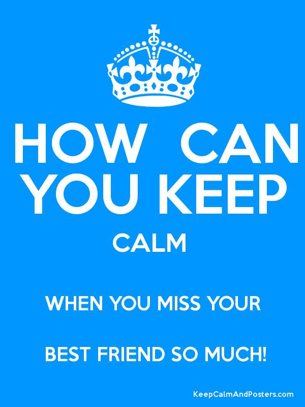 How Can You Keep Calm When You Miss Your Best Friend So Much Keep